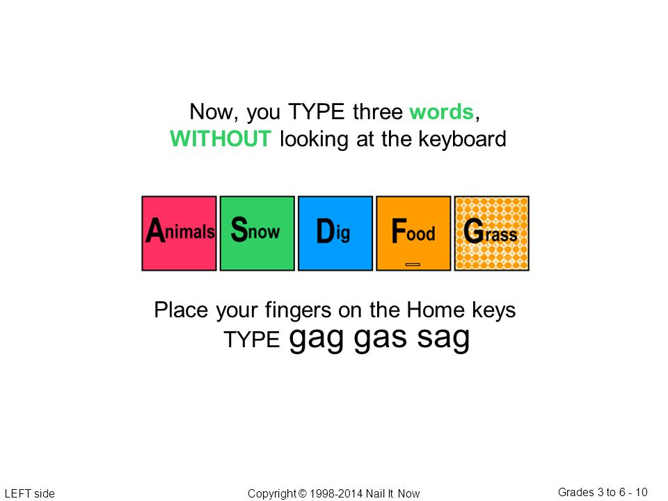 LEFT sideCopyright © 1998-2014 Nail It Now Grades 3 to 6 - 10 Place your fingers on the Home keys TYPE gag gas sag Now, you TYPE three words, WITHOUT looking at the keyboard