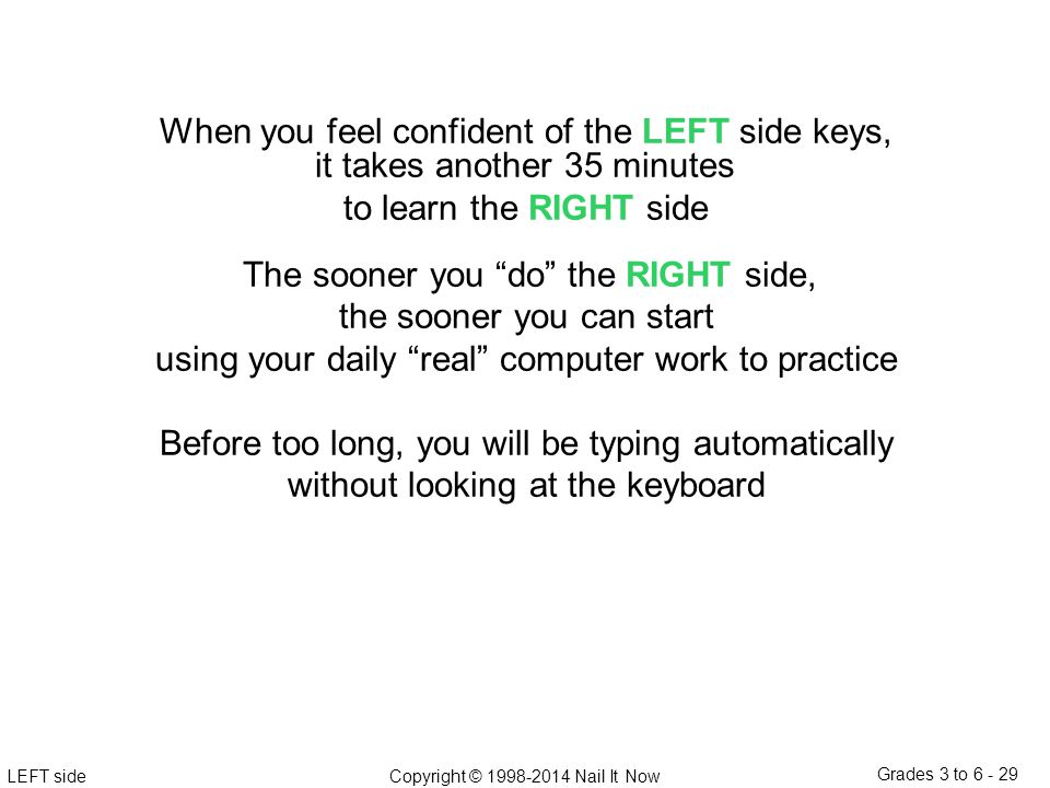 LEFT sideCopyright © 1998-2014 Nail It Now Grades 3 to 6 - 29 When you feel confident of the LEFT side keys, it takes another 35 minutes to learn the RIGHT side The sooner you do the RIGHT side, the sooner you can start using your daily real computer work to practice Before too long, you will be typing automatically without looking at the keyboard