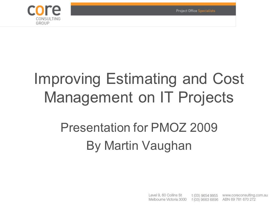 PMOZ09 – Martin Vaughan slide 2 About me –20+ years Project Management experience, initially specialist planner, later Project Manager (lots projects, many industries incl IT) –Have owned/built/run two successful businesses in and around Project Management, currently Core Consulting Group (17 staff) which specialises in Planning and Cost Management –Have been teaching/training for years, currently lecturing in Project Management Post Grad level at Melbourne University –Keen Sailor, skippered last Sydney to Hobart ocean race on Wild Side and previously won 2006 Melbourne to Hobart yacht race –Busy life with wife Susan, kids Sarah 11 and Thomas 13, a large dog called Boags, a cat called Toosh, I play touch, am a scout leader and own 1970's classic car