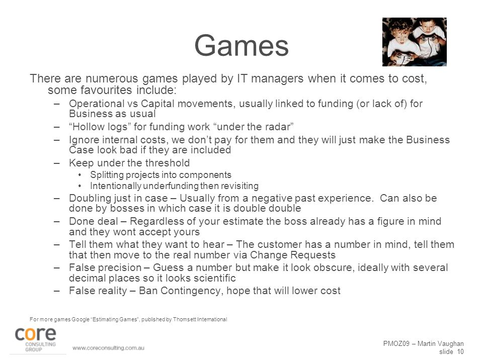 PMOZ09 – Martin Vaughan slide 10 Games There are numerous games played by IT managers when it comes to cost, some favourites include: –Operational vs Capital movements, usually linked to funding (or lack of) for Business as usual – Hollow logs for funding work under the radar –Ignore internal costs, we don't pay for them and they will just make the Business Case look bad if they are included –Keep under the threshold Splitting projects into components Intentionally underfunding then revisiting –Doubling just in case – Usually from a negative past experience.