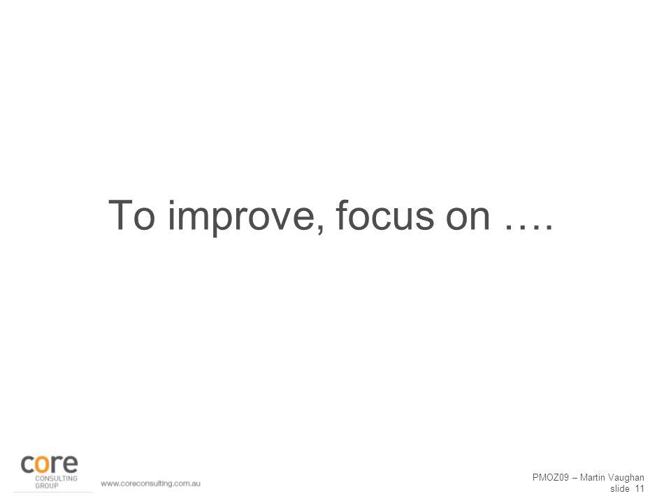 PMOZ09 – Martin Vaughan slide 11 To improve, focus on ….
