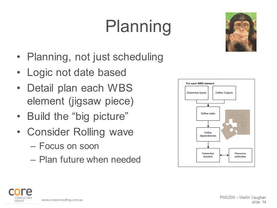 "PMOZ09 – Martin Vaughan slide 14 Planning Planning, not just scheduling Logic not date based Detail plan each WBS element (jigsaw piece) Build the ""bi"