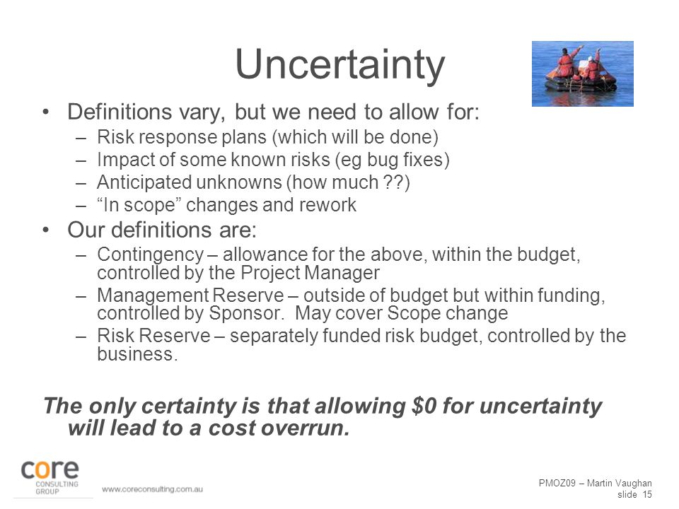PMOZ09 – Martin Vaughan slide 15 Uncertainty Definitions vary, but we need to allow for: –Risk response plans (which will be done) –Impact of some kno