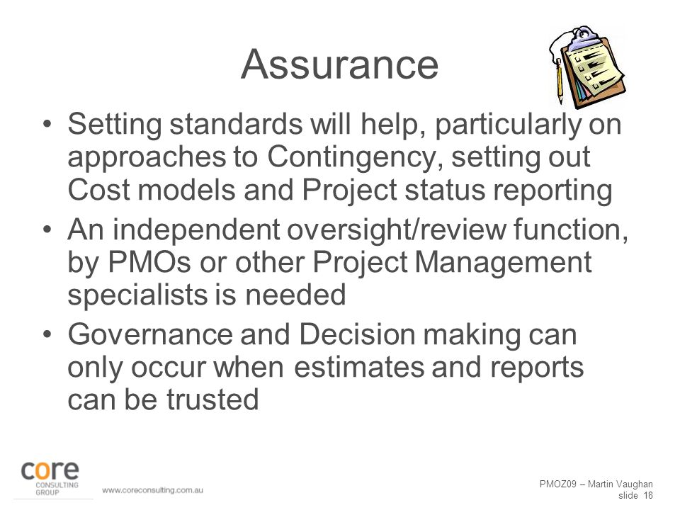 PMOZ09 – Martin Vaughan slide 18 Assurance Setting standards will help, particularly on approaches to Contingency, setting out Cost models and Project status reporting An independent oversight/review function, by PMOs or other Project Management specialists is needed Governance and Decision making can only occur when estimates and reports can be trusted