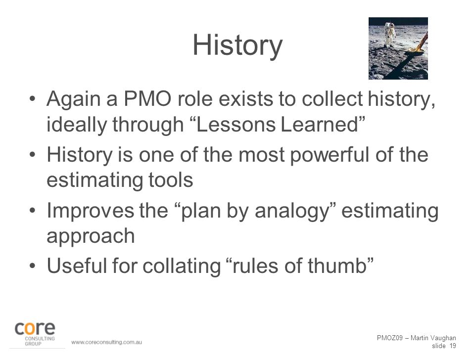 """PMOZ09 – Martin Vaughan slide 19 History Again a PMO role exists to collect history, ideally through """"Lessons Learned"""" History is one of the most powe"""