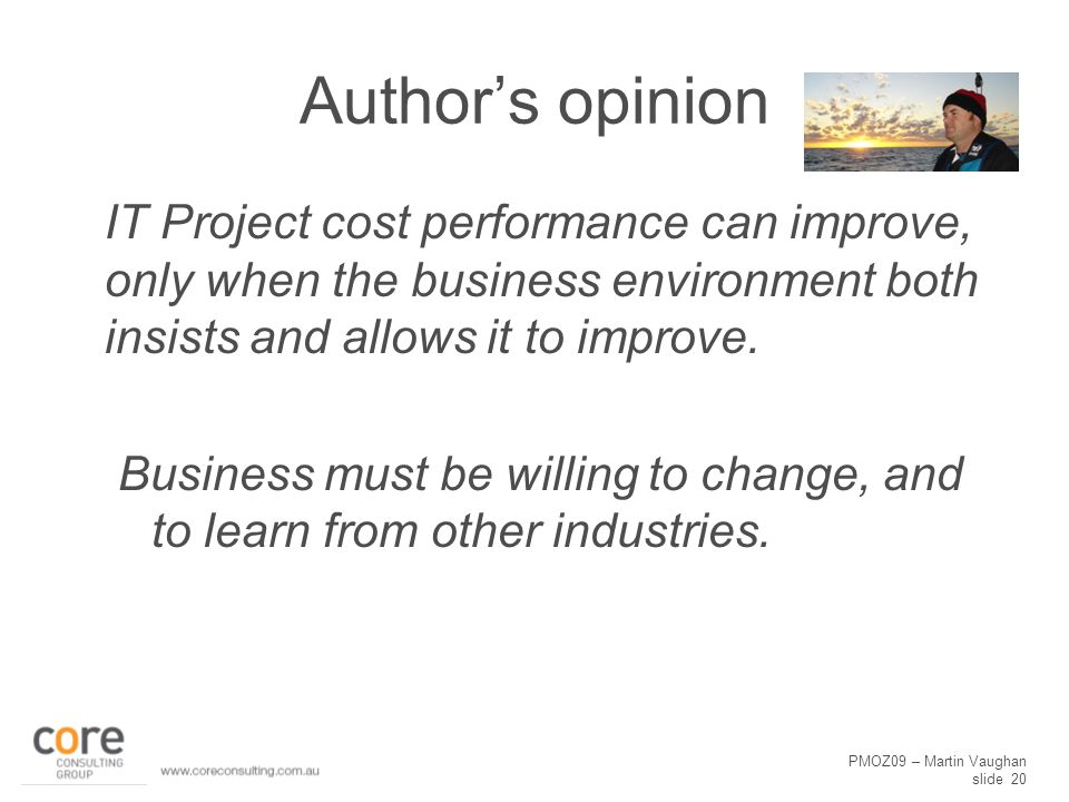 PMOZ09 – Martin Vaughan slide 20 Author's opinion IT Project cost performance can improve, only when the business environment both insists and allows