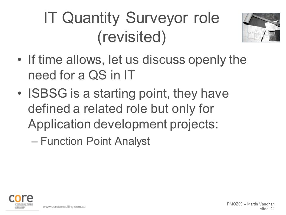 PMOZ09 – Martin Vaughan slide 21 IT Quantity Surveyor role (revisited) If time allows, let us discuss openly the need for a QS in IT ISBSG is a starti
