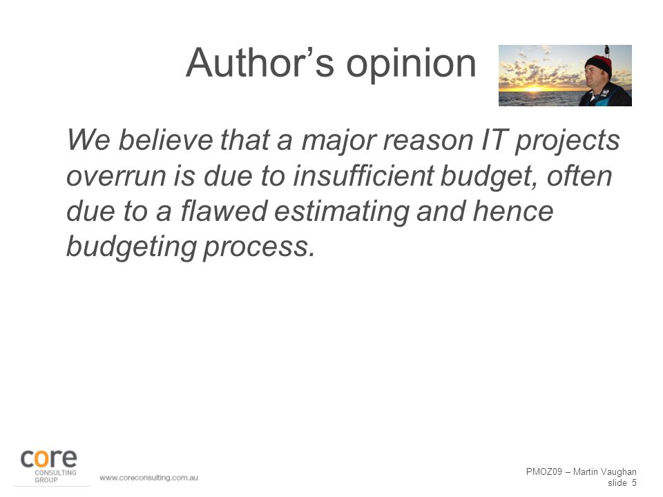 PMOZ09 – Martin Vaughan slide 5 Author's opinion We believe that a major reason IT projects overrun is due to insufficient budget, often due to a flawed estimating and hence budgeting process.