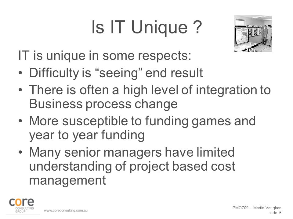PMOZ09 – Martin Vaughan slide 17 Education Some Project Managers need to be educated about planning and estimating –Look beyond the click and drag approach to scheduling –Consideration of the various estimating techniques Senior Management needs to be educated in At completion cost management rather than just Year to date A culture change program may be needed to avoid the games managers play
