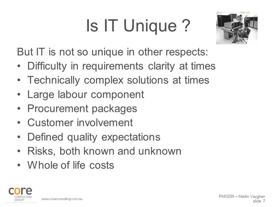 PMOZ09 – Martin Vaughan slide 7 Is IT Unique ? But IT is not so unique in other respects: Difficulty in requirements clarity at times Technically comp