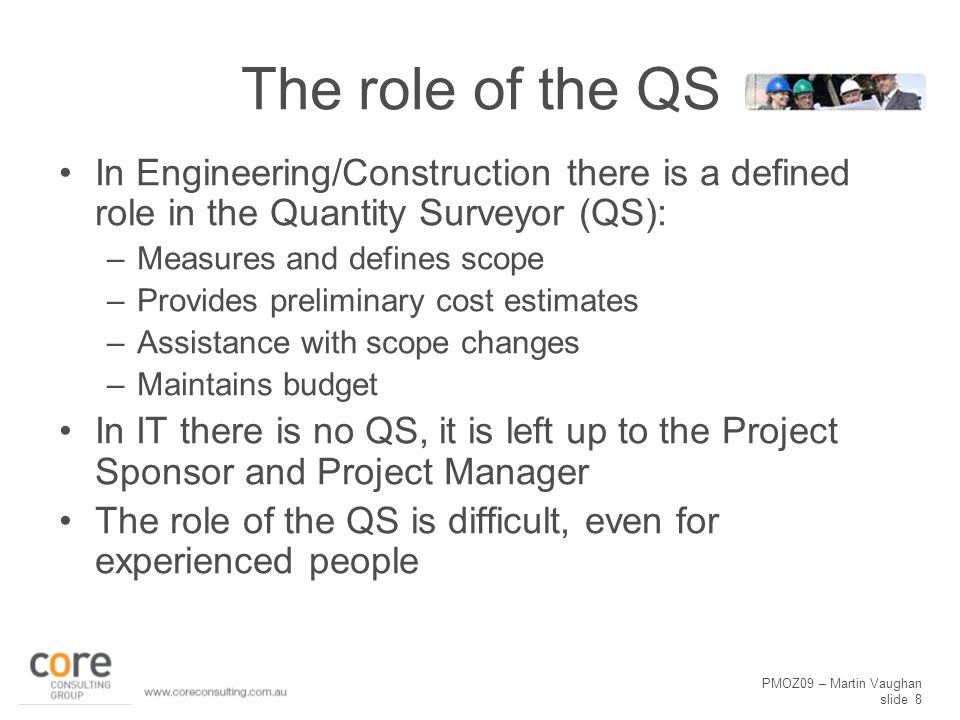 PMOZ09 – Martin Vaughan slide 8 The role of the QS In Engineering/Construction there is a defined role in the Quantity Surveyor (QS): –Measures and defines scope –Provides preliminary cost estimates –Assistance with scope changes –Maintains budget In IT there is no QS, it is left up to the Project Sponsor and Project Manager The role of the QS is difficult, even for experienced people