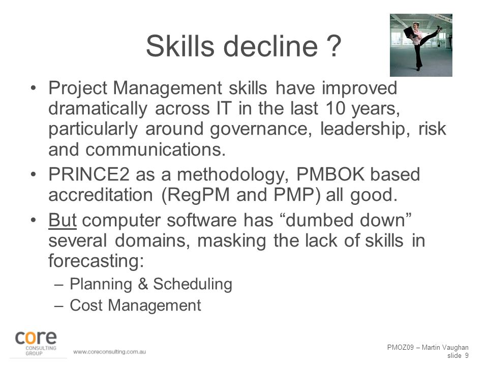 PMOZ09 – Martin Vaughan slide 9 Skills decline ? Project Management skills have improved dramatically across IT in the last 10 years, particularly aro