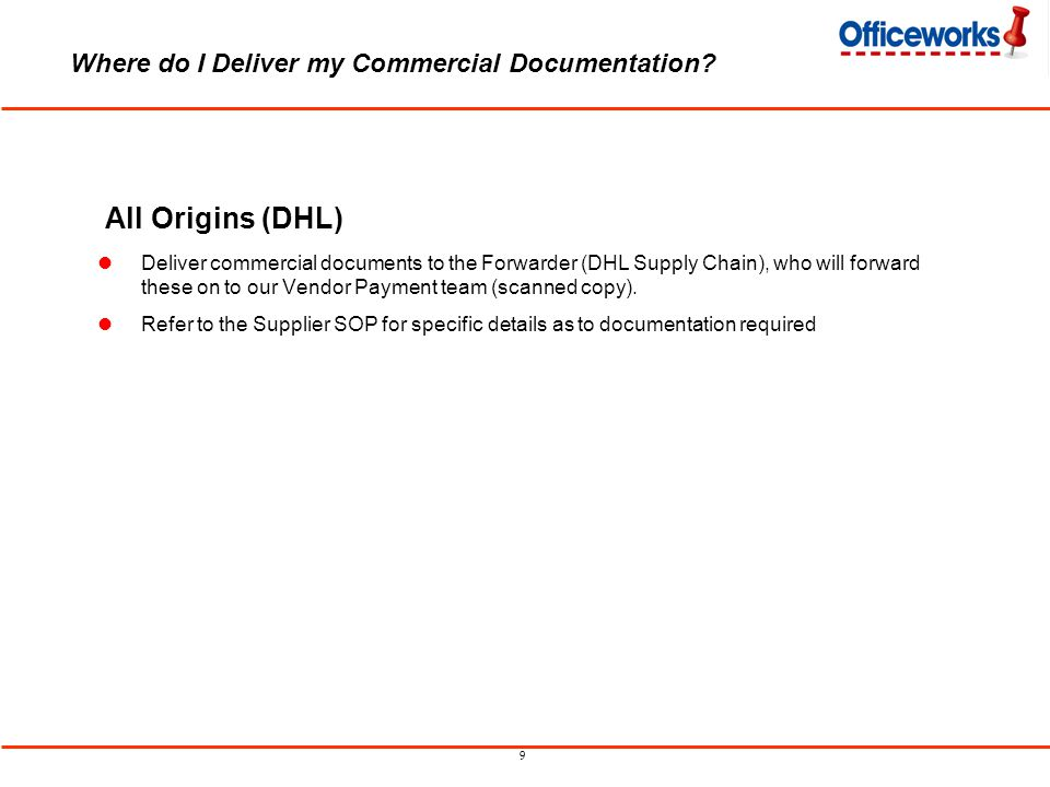 9 Where do I Deliver my Commercial Documentation? All Origins (DHL) Deliver commercial documents to the Forwarder (DHL Supply Chain), who will forward