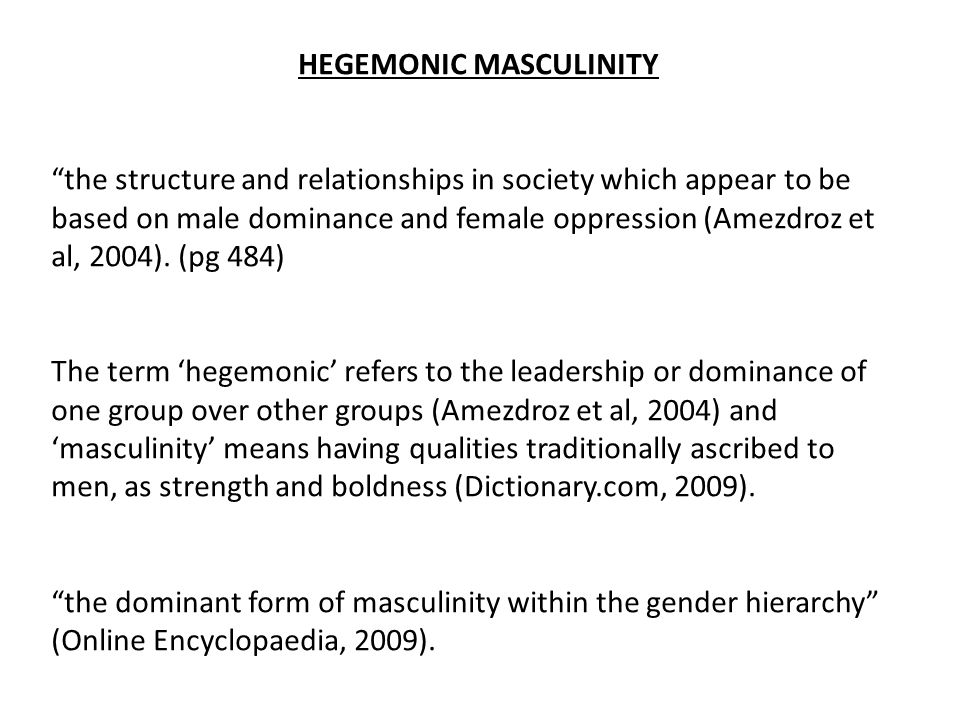 "HEGEMONIC MASCULINITY ""the structure and relationships in society which appear to be based on male dominance and female oppression (Amezdroz et al, 20"