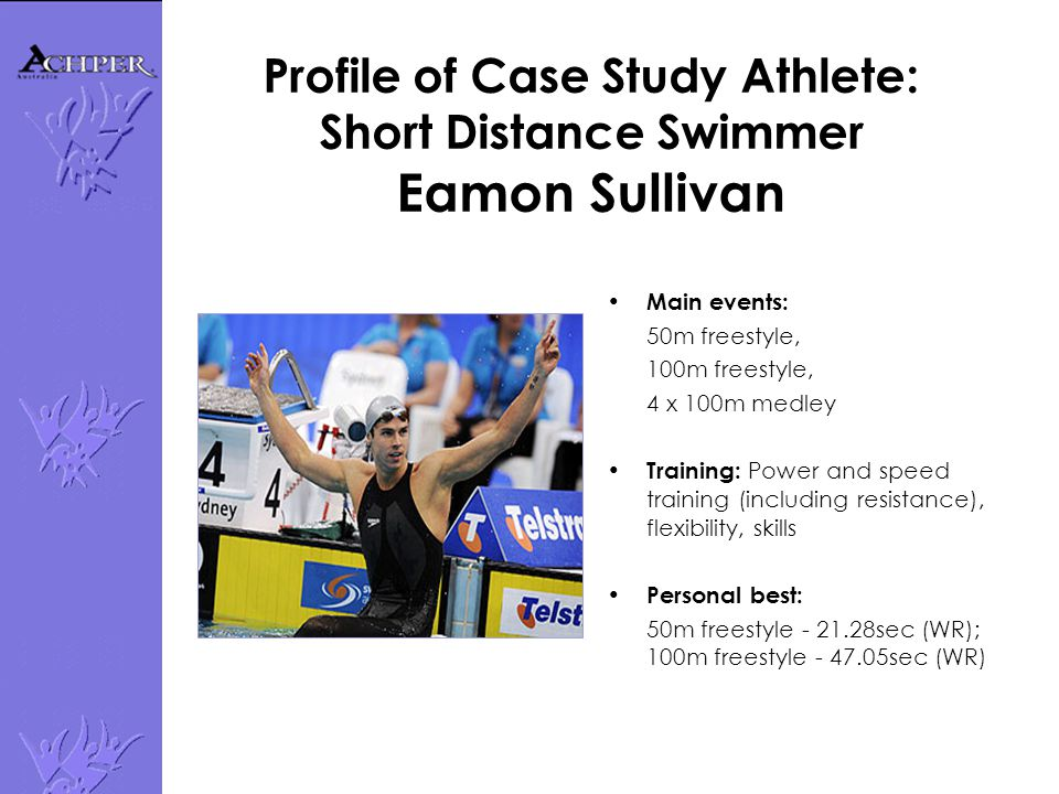 Profile of Case Study Athlete: Short Distance Swimmer Eamon Sullivan Main events: 50m freestyle, 100m freestyle, 4 x 100m medley Training: Power and s