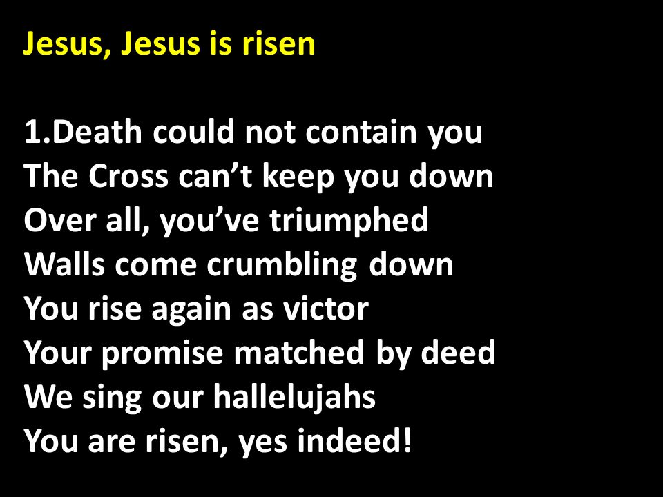 Jesus, Jesus is risen 1.Death could not contain you The Cross can't keep you down Over all, you've triumphed Walls come crumbling down You rise again as victor Your promise matched by deed We sing our hallelujahs You are risen, yes indeed!