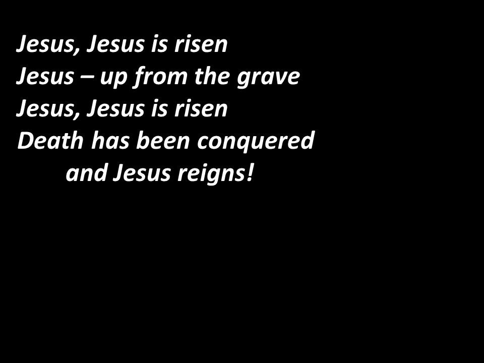 Jesus, Jesus is risen Jesus – up from the grave Jesus, Jesus is risen Death has been conquered and Jesus reigns!