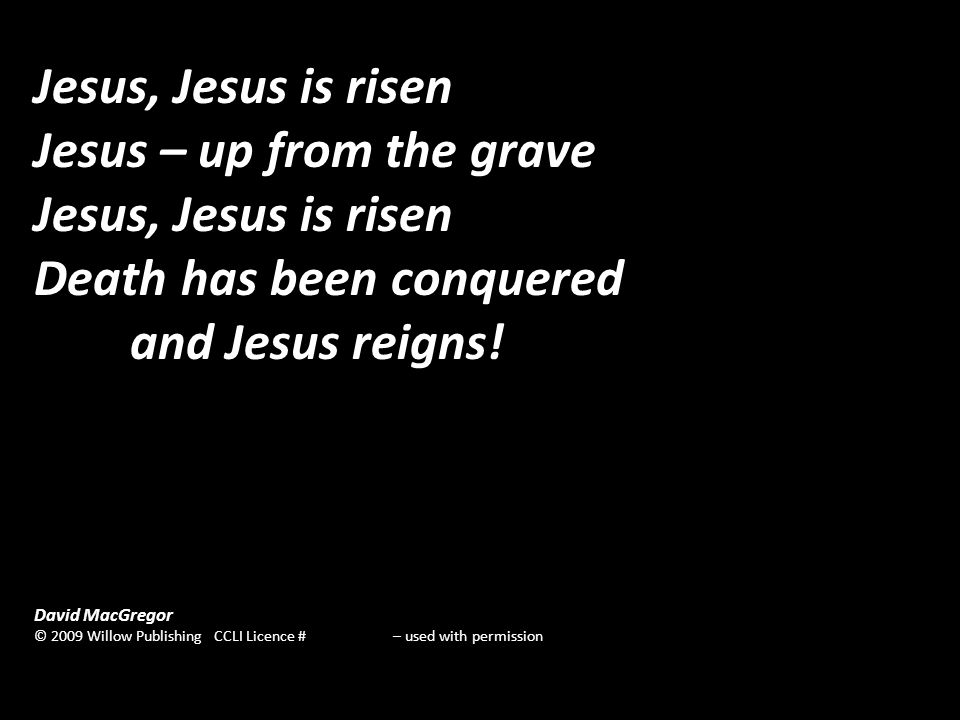 Jesus, Jesus is risen Jesus – up from the grave Jesus, Jesus is risen Death has been conquered and Jesus reigns.
