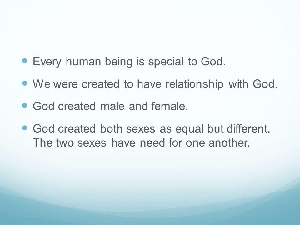 Every human being is special to God. We were created to have relationship with God. God created male and female. God created both sexes as equal but d