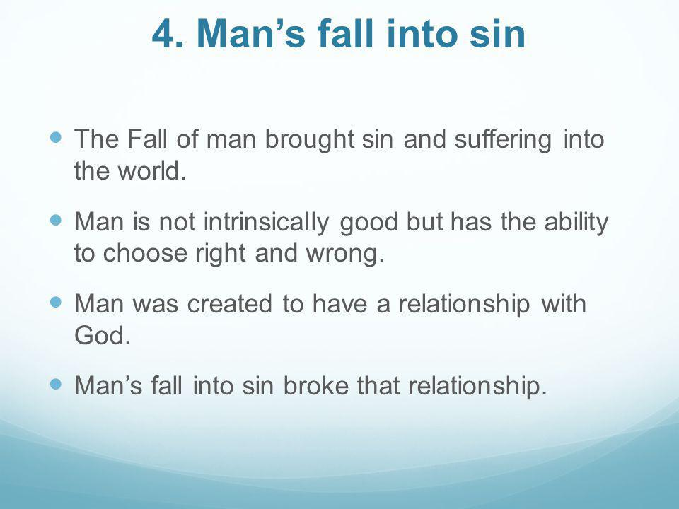 4. Man's fall into sin The Fall of man brought sin and suffering into the world. Man is not intrinsically good but has the ability to choose right and