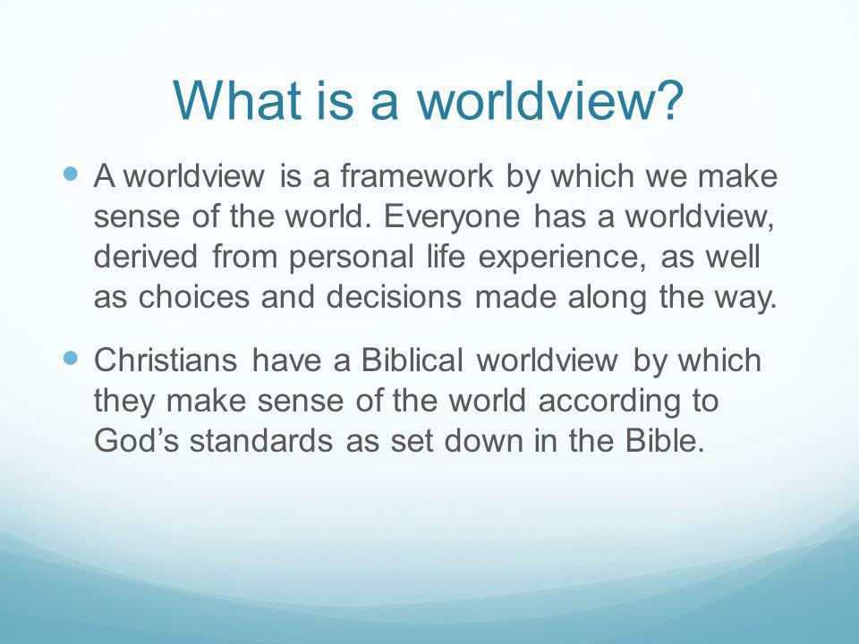 What is a worldview? A worldview is a framework by which we make sense of the world. Everyone has a worldview, derived from personal life experience,
