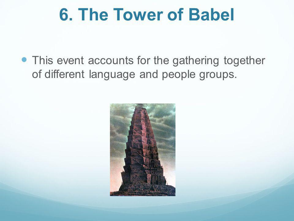 6. The Tower of Babel This event accounts for the gathering together of different language and people groups.