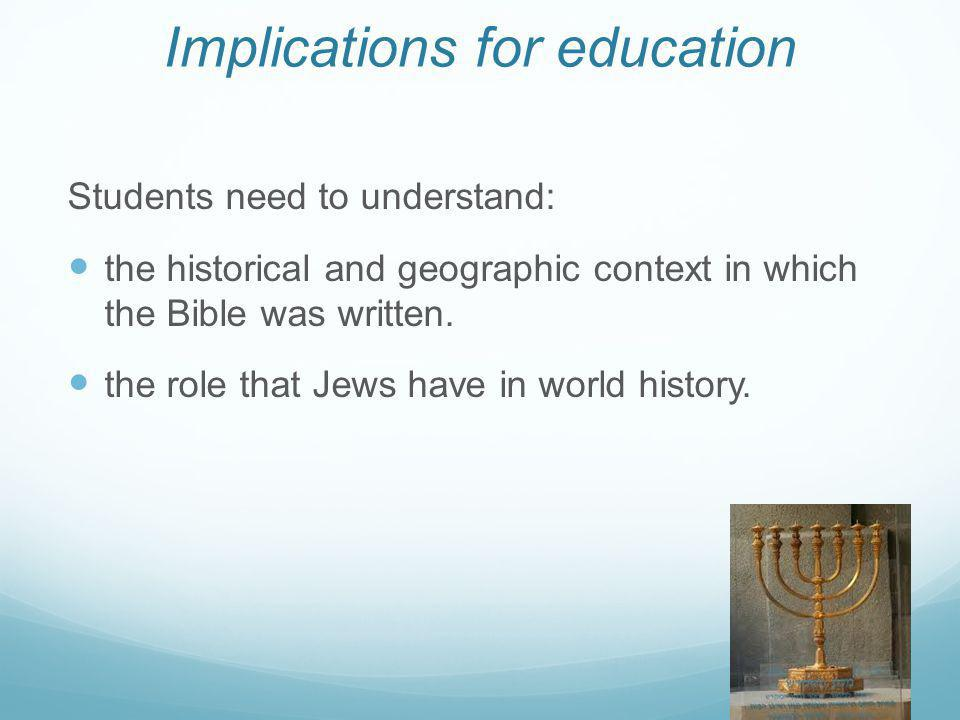 Implications for education Students need to understand: the historical and geographic context in which the Bible was written. the role that Jews have
