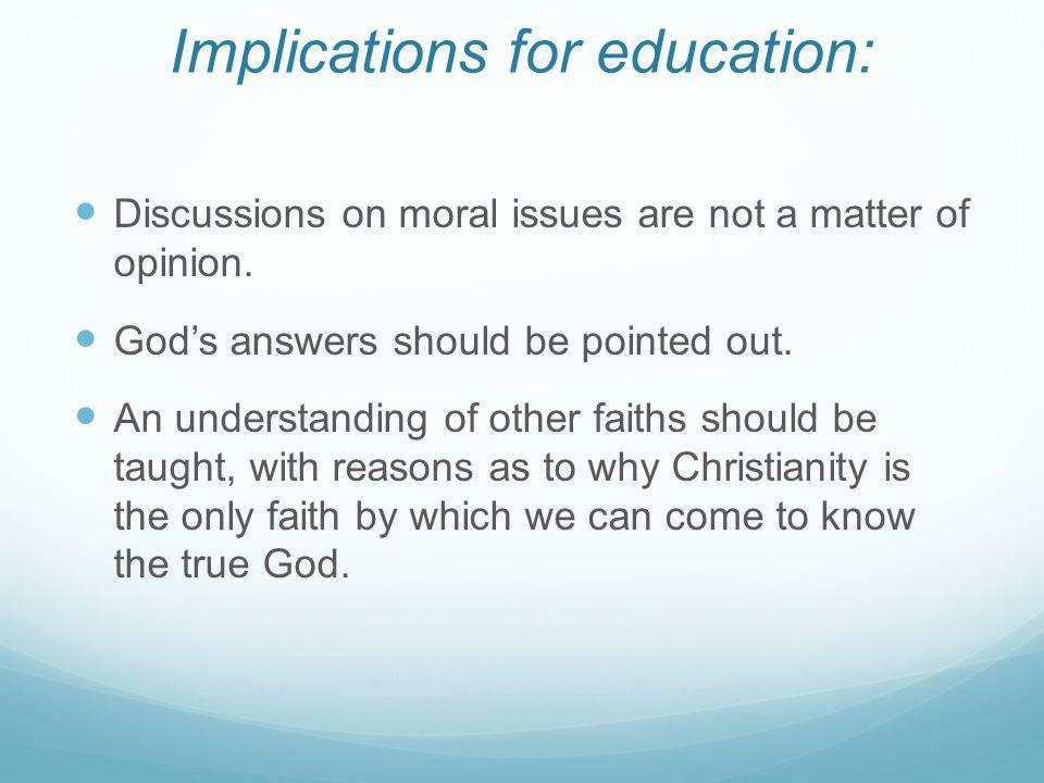 Implications for education: Discussions on moral issues are not a matter of opinion. God's answers should be pointed out. An understanding of other fa