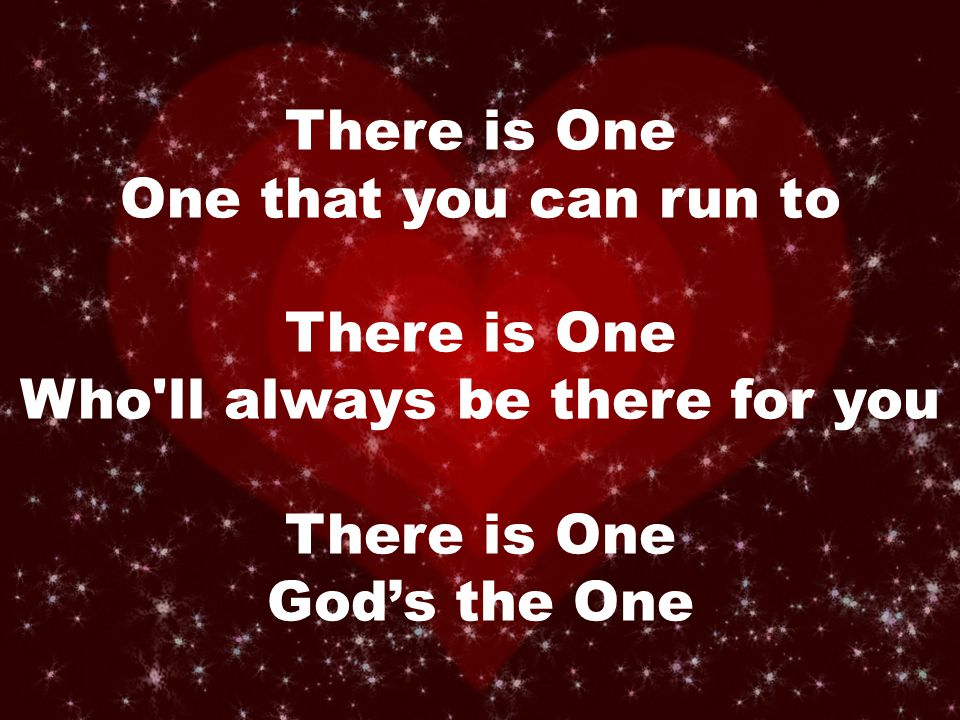 There is One One that you can run to There is One Who ll always be there for you There is One God's the One