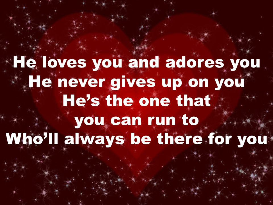 He loves you and adores you He never gives up on you He's the one that you can run to Who'll always be there for you
