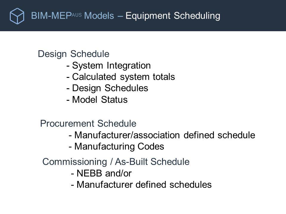 BIM-MEP AUS Models – Equipment Scheduling Design Schedule - System Integration - Calculated system totals - Design Schedules - Model Status Procurement Schedule - Manufacturer/association defined schedule - Manufacturing Codes Commissioning / As-Built Schedule - NEBB and/or - Manufacturer defined schedules