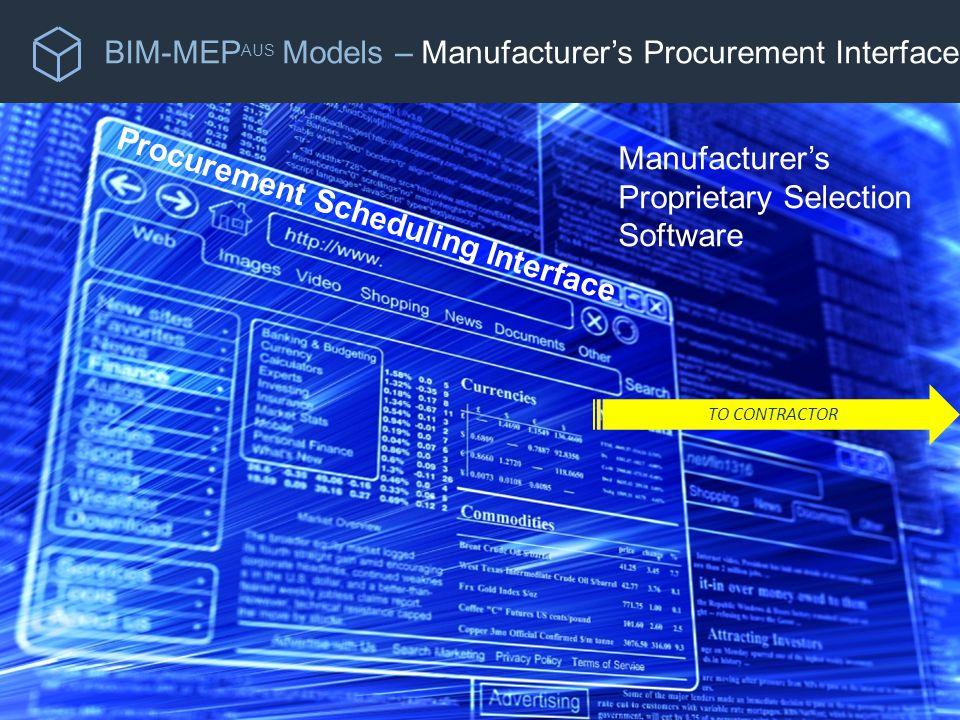BIM-MEP AUS Models – Manufacturer's Procurement Interface Manufacturer's Proprietary Selection Software Procurement Scheduling Interface TO CONTRACTOR