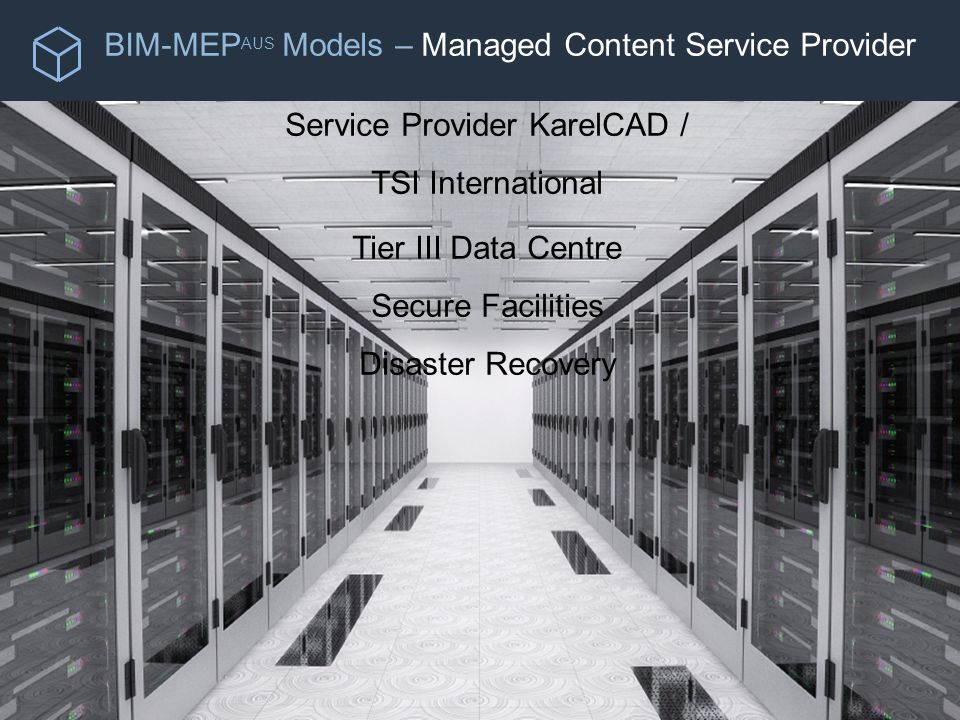 BIM-MEP AUS Models – Managed Content Service Provider Service Provider KarelCAD / TSI International Tier III Data Centre Secure Facilities Disaster Recovery