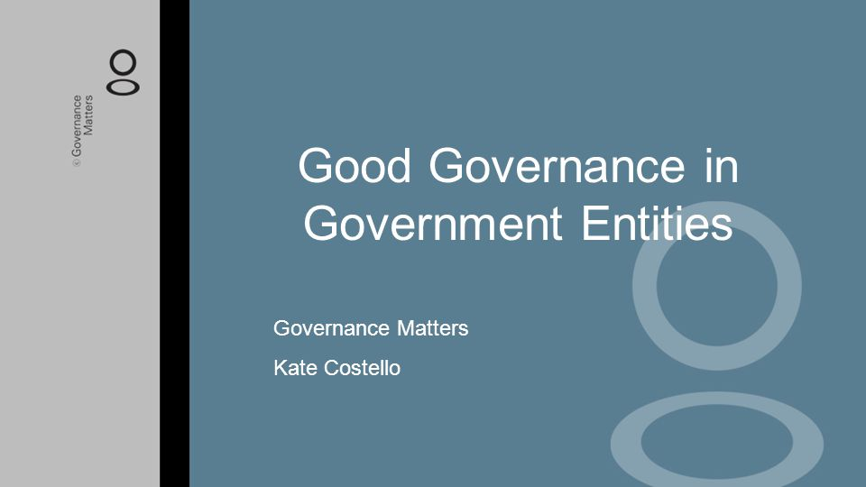 Good Governance in Government Entities Governance Matters Kate Costello