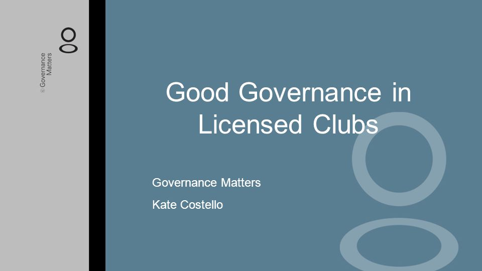 Good Governance in Licensed Clubs Governance Matters Kate Costello