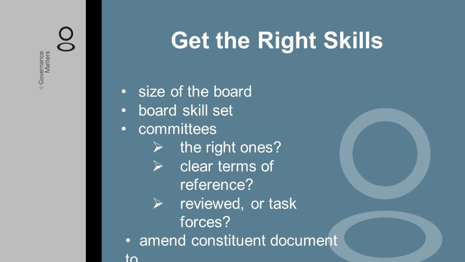 size of the board board skill set committees  the right ones?  clear terms of reference?  reviewed, or task forces? amend constituent document to m