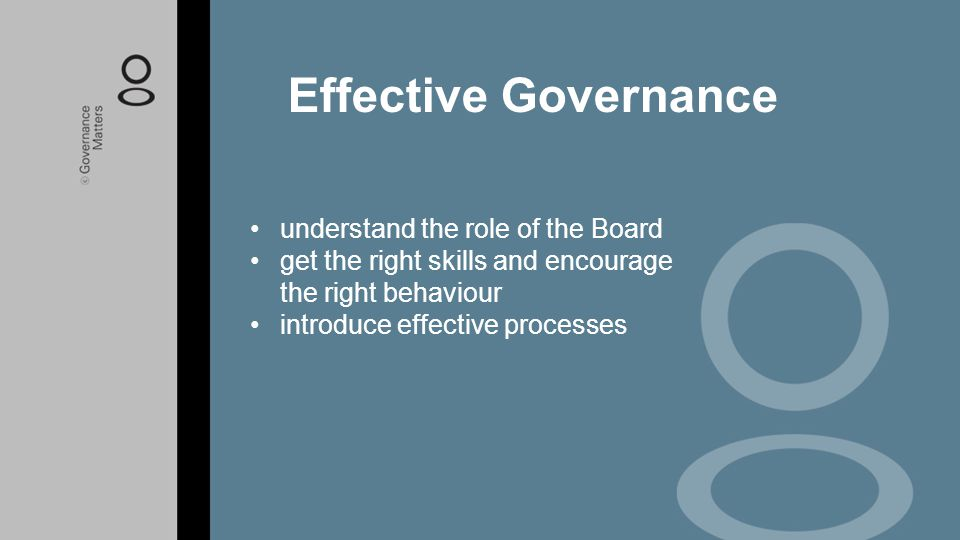 understand the role of the Board get the right skills and encourage the right behaviour introduce effective processes Effective Governance