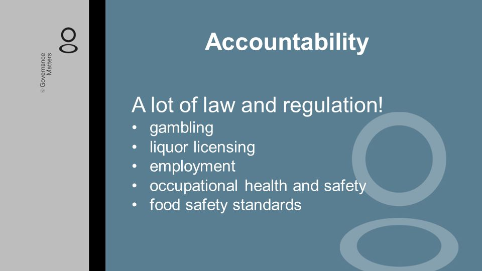A lot of law and regulation! gambling liquor licensing employment occupational health and safety food safety standards Accountability