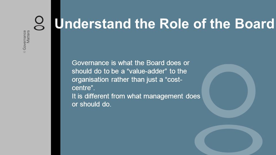 """Governance is what the Board does or should do to be a """"value-adder"""" to the organisation rather than just a """"cost- centre"""". It is different from what"""