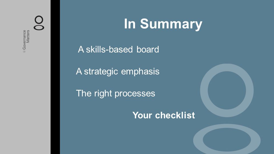 A skills-based board A strategic emphasis The right processes Your checklist In Summary
