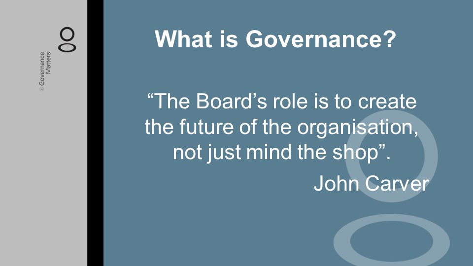 """""""The Board's role is to create the future of the organisation, not just mind the shop"""". John Carver What is Governance?"""