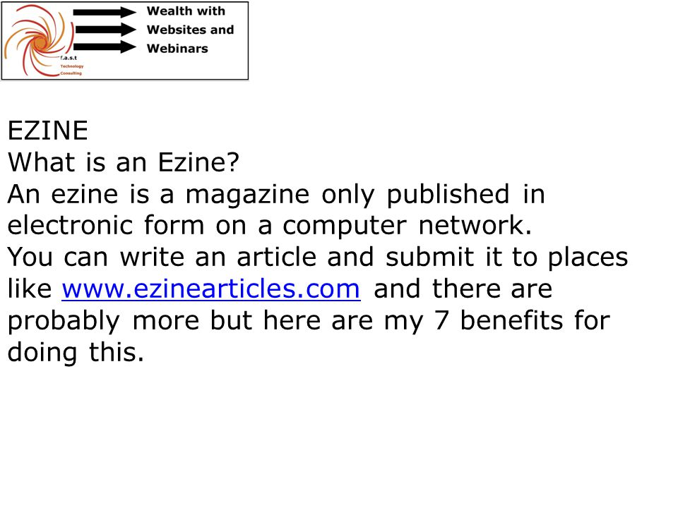 EZINE What is an Ezine? An ezine is a magazine only published in electronic form on a computer network. You can write an article and submit it to plac