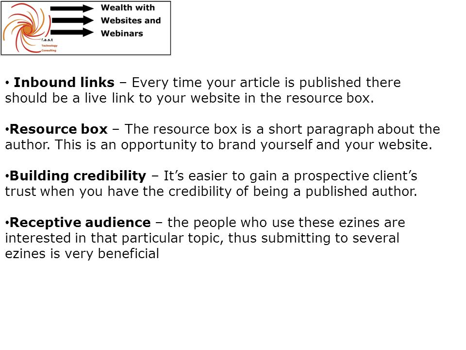 Inbound links – Every time your article is published there should be a live link to your website in the resource box. Resource box – The resource box