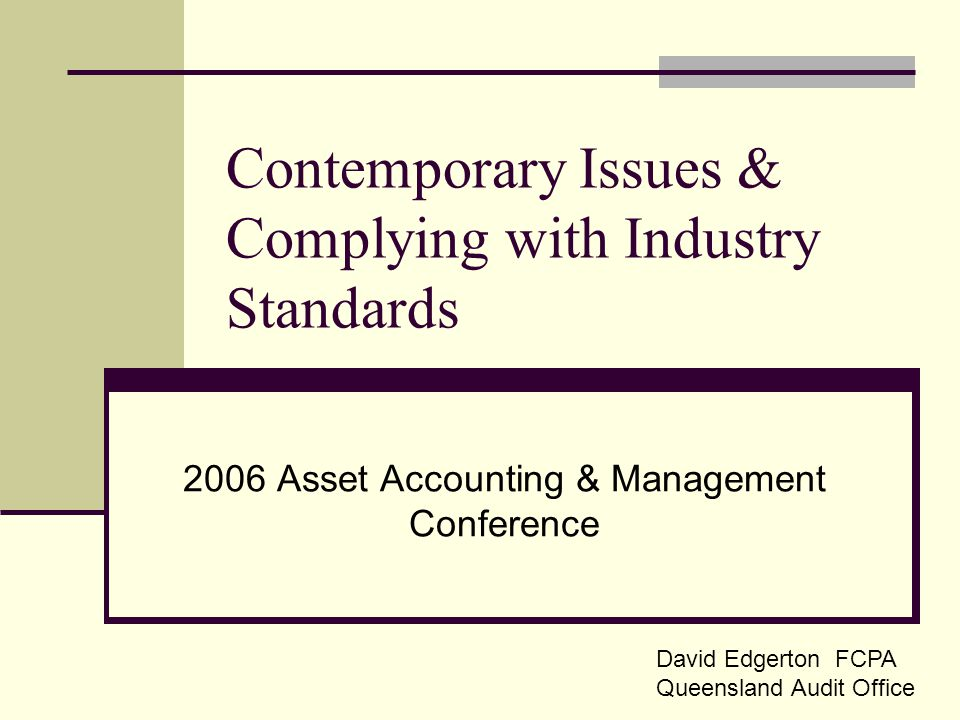 Contemporary Issues & Complying with Industry Standards 2006 Asset Accounting & Management Conference David Edgerton FCPA Queensland Audit Office