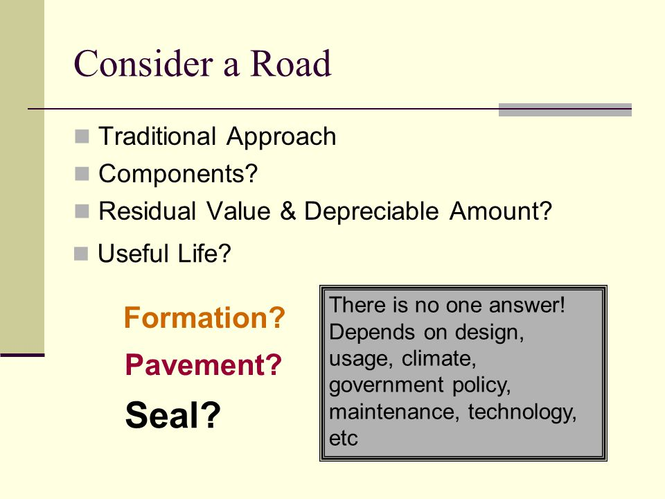 Consider a Road Traditional Approach Components? Residual Value & Depreciable Amount? Useful Life? Formation? Pavement? Seal? There is no one answer!