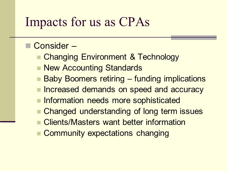 Impacts for us as CPAs Consider – Changing Environment & Technology New Accounting Standards Baby Boomers retiring – funding implications Increased de