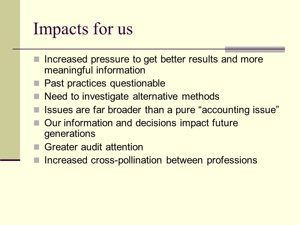 Impacts for us Increased pressure to get better results and more meaningful information Past practices questionable Need to investigate alternative methods Issues are far broader than a pure accounting issue Our information and decisions impact future generations Greater audit attention Increased cross-pollination between professions