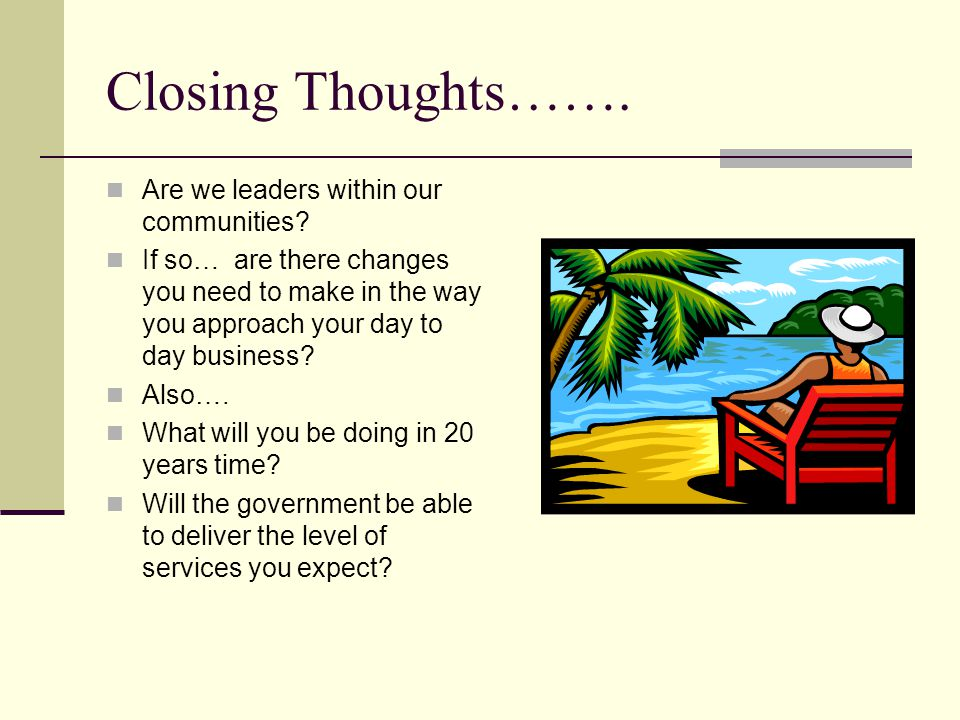 Closing Thoughts……. Are we leaders within our communities? If so… are there changes you need to make in the way you approach your day to day business?