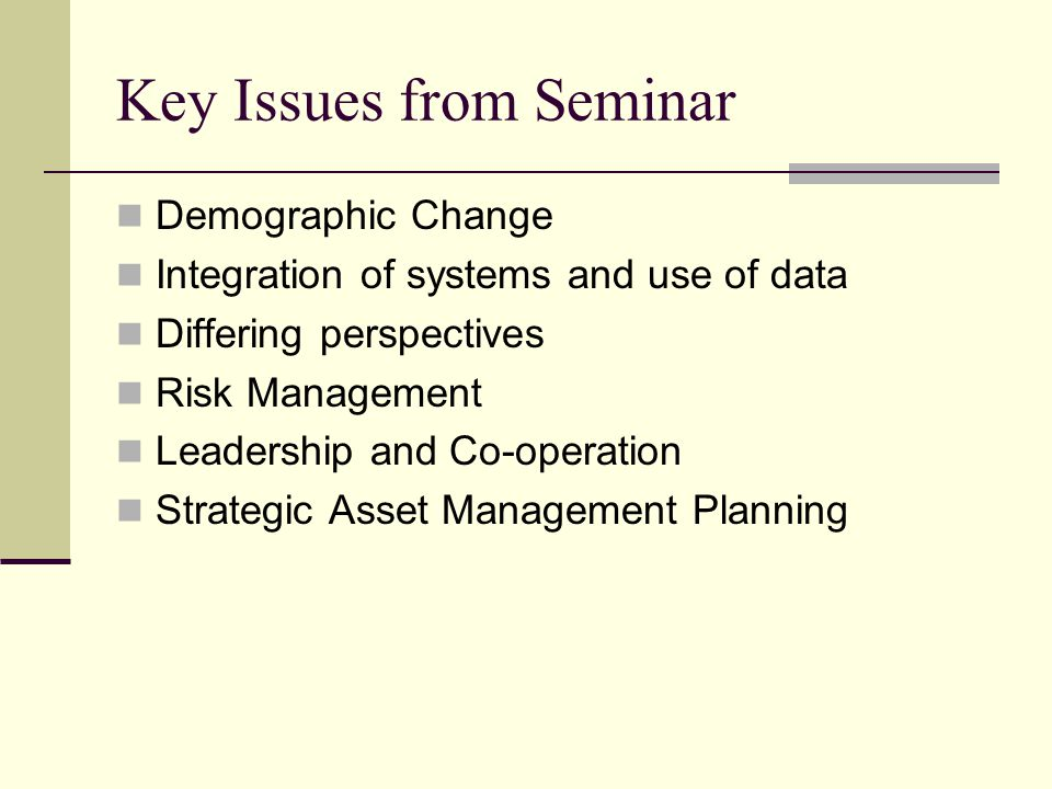 Key Issues from Seminar Demographic Change Integration of systems and use of data Differing perspectives Risk Management Leadership and Co-operation Strategic Asset Management Planning