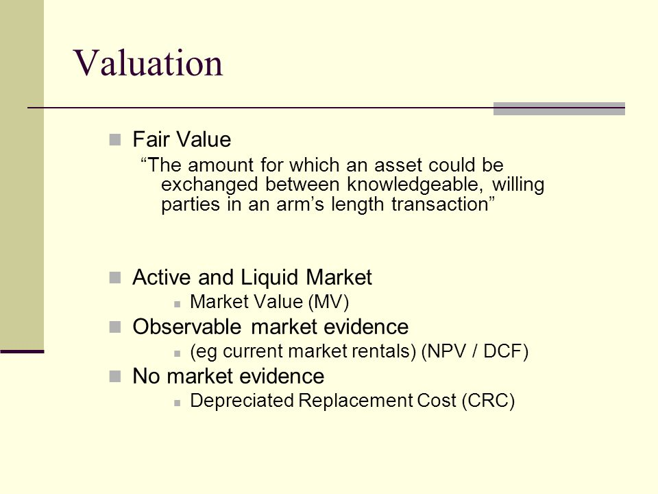 "Valuation Fair Value ""The amount for which an asset could be exchanged between knowledgeable, willing parties in an arm's length transaction"" Active a"